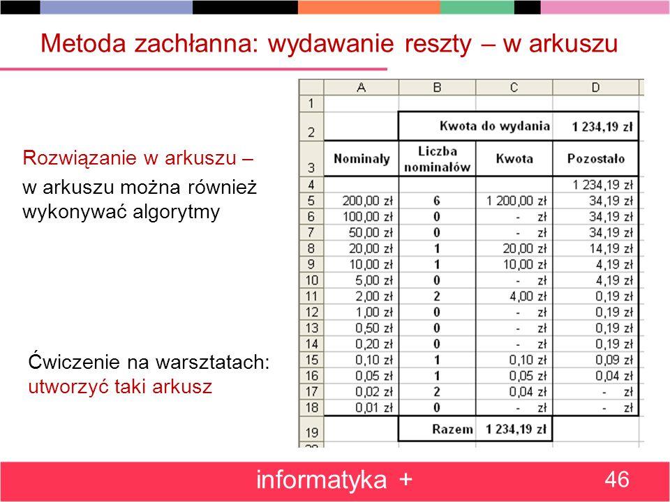 Metoda zachłanna: wydawanie reszty – w arkuszu Rozwiązanie w arkuszu – w arkuszu można również wykonywać algorytmy informatyka + 46 Ćwiczenie na warsz