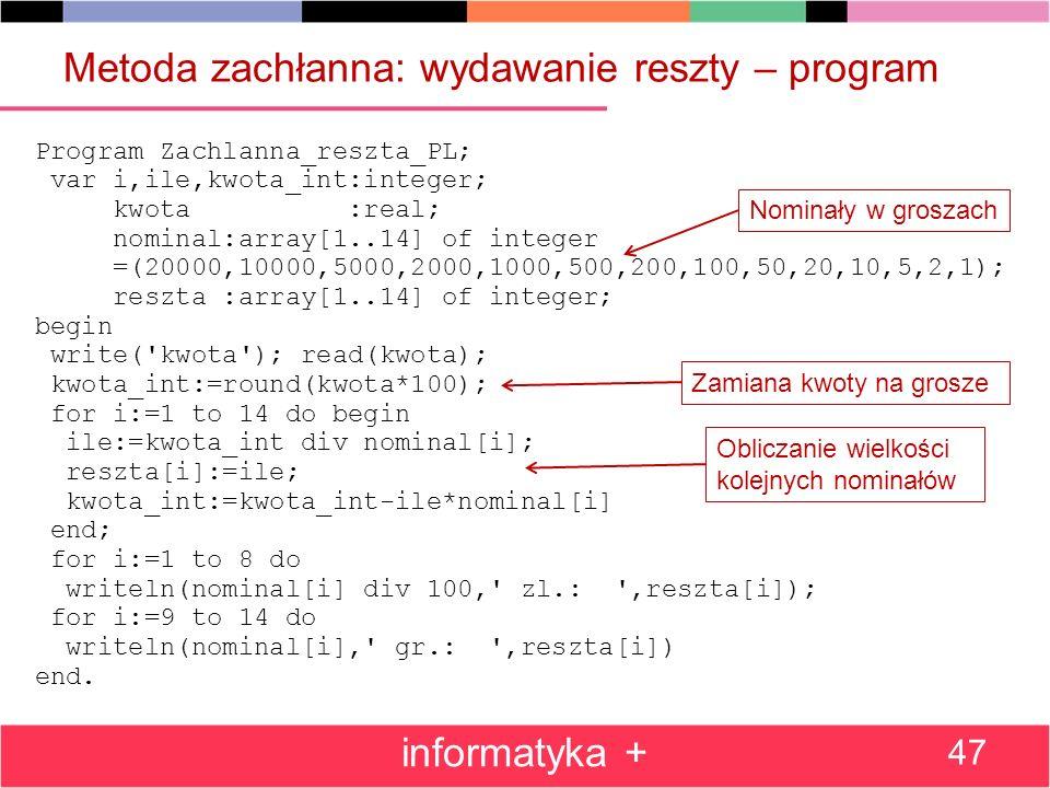 Metoda zachłanna: wydawanie reszty – program Program Zachlanna_reszta_PL; var i,ile,kwota_int:integer; kwota :real; nominal:array[1..14] of integer =(