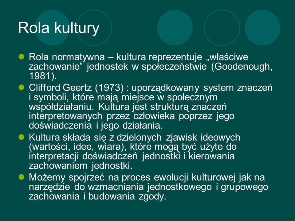 Rola kultury Rola normatywna – kultura reprezentuje właściwe zachowanie jednostek w społeczeństwie (Goodenough, 1981). Clifford Geertz (1973) : uporzą