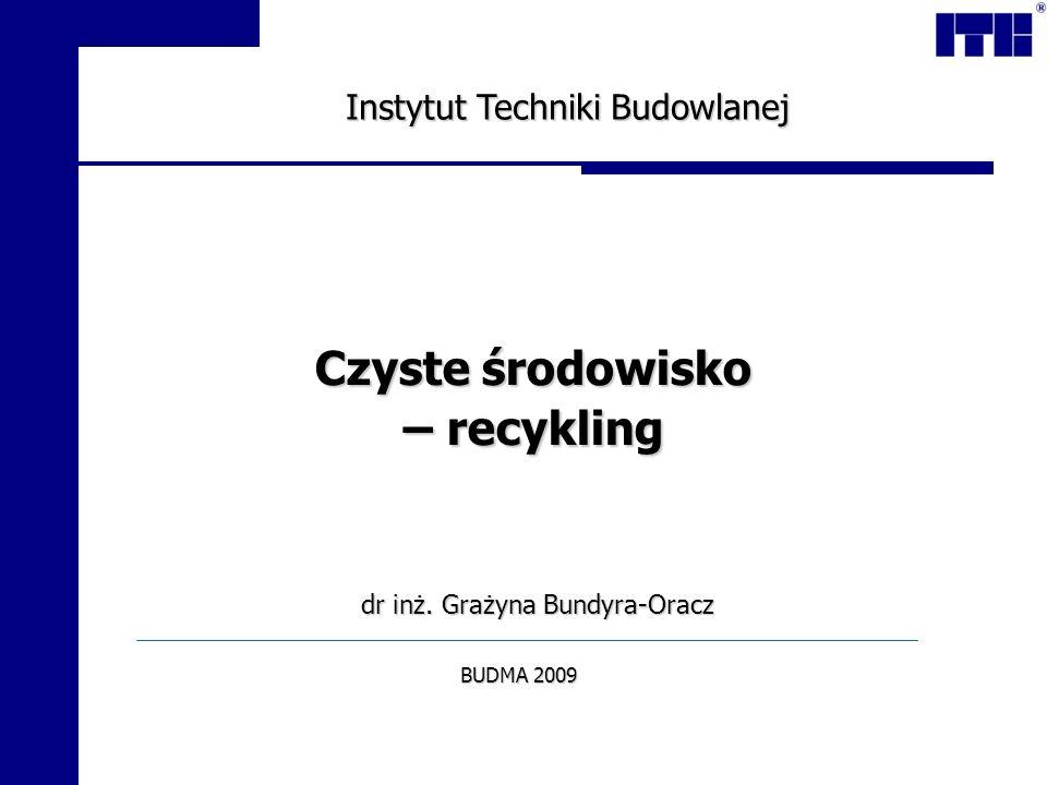 Czyste środowisko – recykling Instytut Techniki Budowlanej dr inż. Grażyna Bundyra-Oracz BUDMA 2009