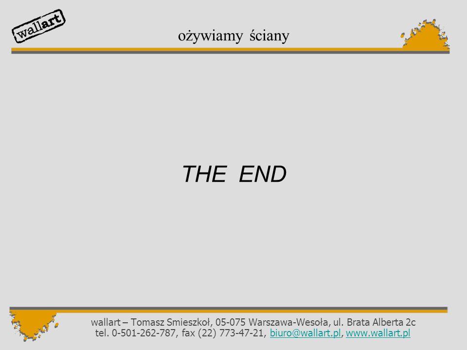 THE END wallart – Tomasz Smieszkoł, 05-075 Warszawa-Wesoła, ul. Brata Alberta 2c tel. 0-501-262-787, fax (22) 773-47-21, biuro@wallart.pl, www.wallart