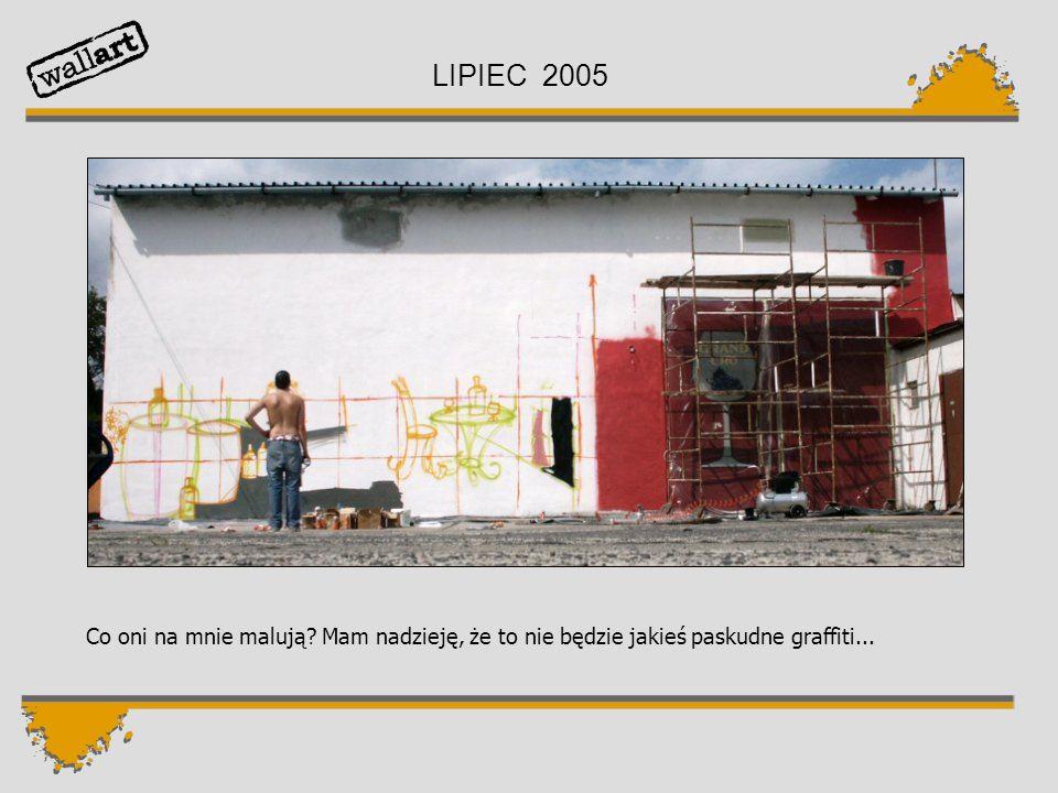 LIPIEC 2005 Co oni na mnie malują? Mam nadzieję, że to nie będzie jakieś paskudne graffiti...
