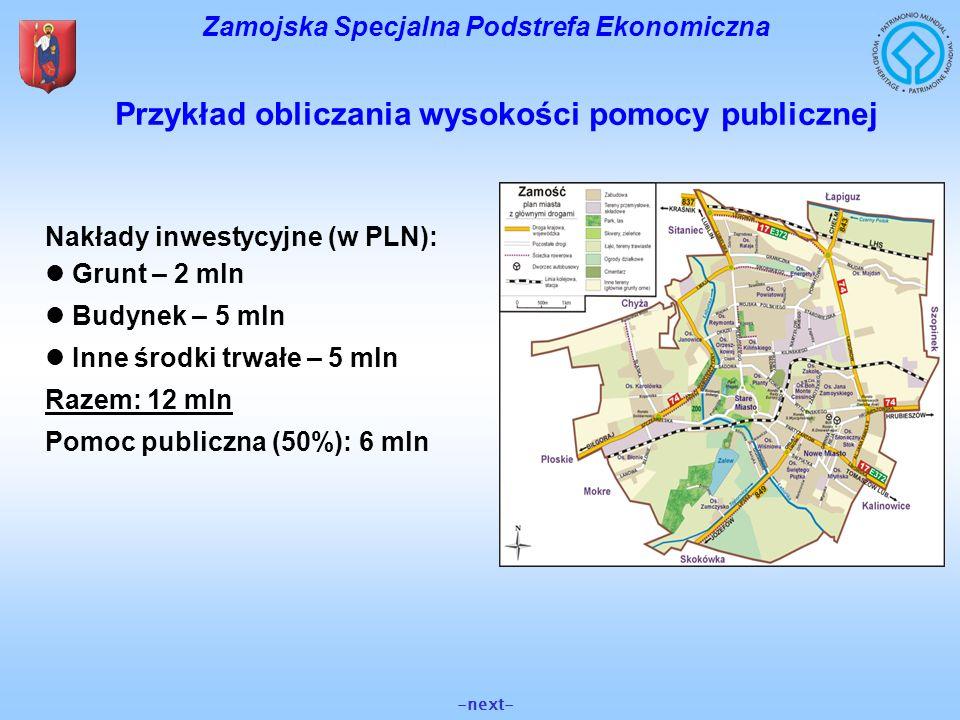 Przykład obliczania wysokości pomocy publicznej Nakłady inwestycyjne (w PLN): Grunt – 2 mln Budynek – 5 mln Inne środki trwałe – 5 mln Razem: 12 mln P