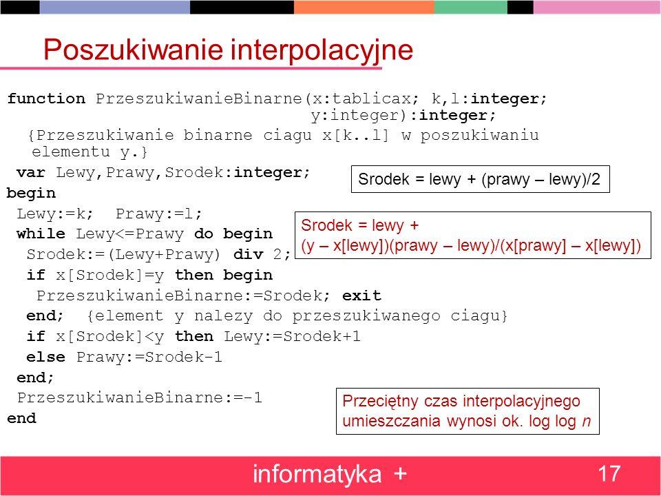 informatyka + 17 Poszukiwanie interpolacyjne function PrzeszukiwanieBinarne(x:tablicax; k,l:integer; y:integer):integer; {Przeszukiwanie binarne ciagu