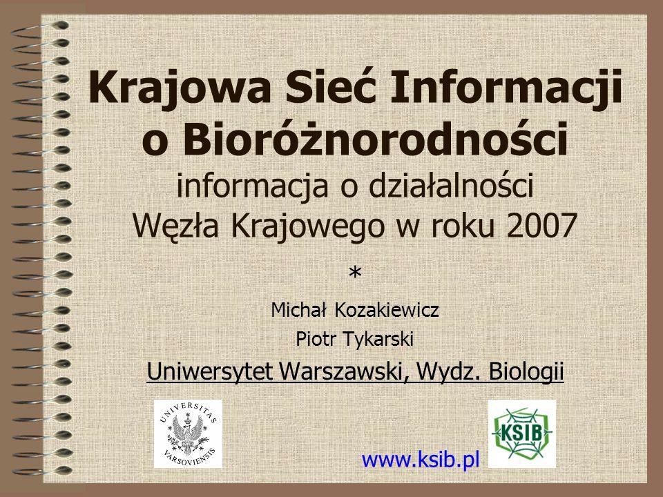Krajowa Sieć Informacji o Bioróżnorodności informacja o działalności Węzła Krajowego w roku 2007 * Michał Kozakiewicz Piotr Tykarski Uniwersytet Warszawski, Wydz.