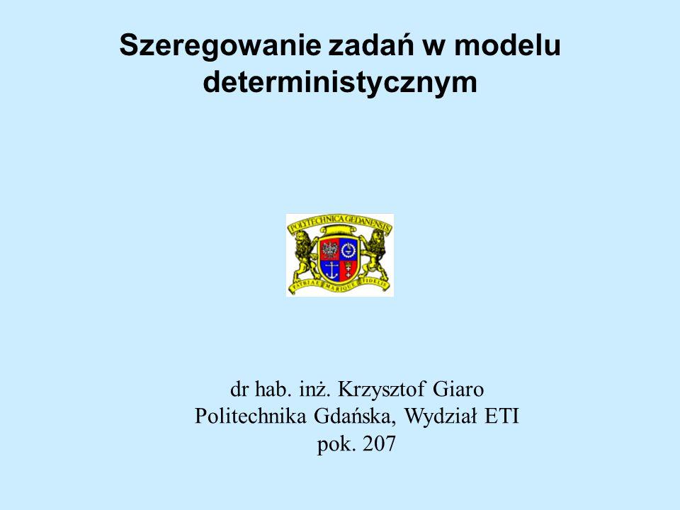 Szeregowanie zadań w modelu deterministycznym dr hab. inż. Krzysztof Giaro Politechnika Gdańska, Wydział ETI pok. 207