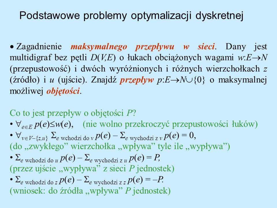 Podstawowe problemy optymalizacji dyskretnej Zagadnienie maksymalnego przepływu w sieci. Dany jest multidigraf bez pętli D(V,E) o łukach obciążonych w