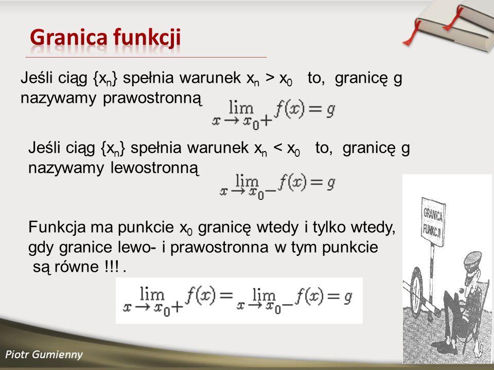 Piotr Gumienny Jeśli ciąg {x n } spełnia warunek x n > x 0 to, granicę g nazywamy prawostronną Jeśli ciąg {x n } spełnia warunek x n < x 0 to, granicę g nazywamy lewostronną Funkcja ma punkcie x 0 granicę wtedy i tylko wtedy, gdy granice lewo- i prawostronna w tym punkcie są równe !!!.