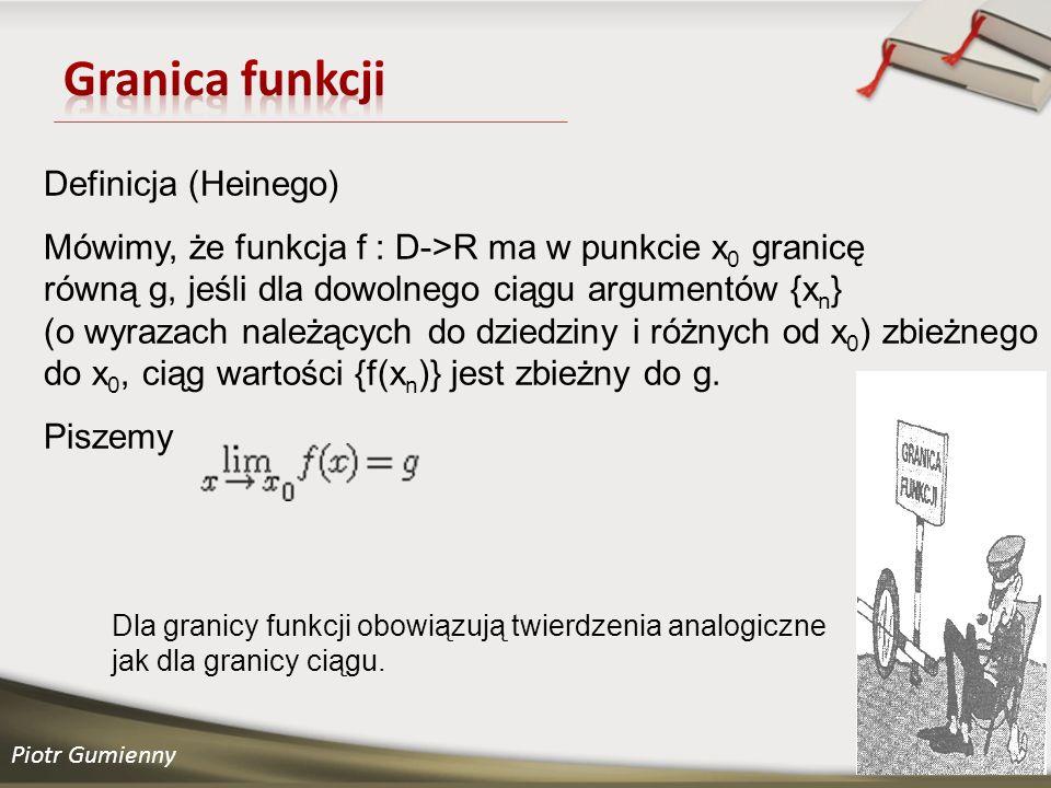 Piotr Gumienny Definicja (Heinego) Mówimy, że funkcja f : D->R ma w punkcie x 0 granicę równą g, jeśli dla dowolnego ciągu argumentów {x n } (o wyrazach należących do dziedziny i różnych od x 0 ) zbieżnego do x 0, ciąg wartości {f(x n )} jest zbieżny do g.