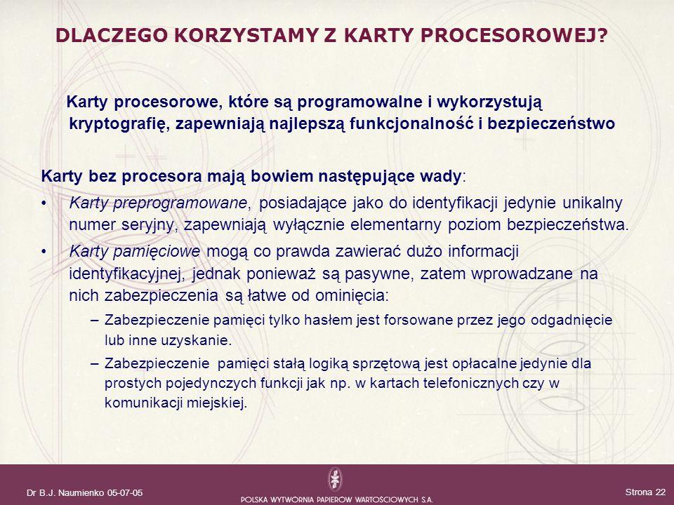 Dr B.J. Naumienko 05-07-05 Strona 22 DLACZEGO KORZYSTAMY Z KARTY PROCESOROWEJ? Karty procesorowe, które są programowalne i wykorzystują kryptografię,