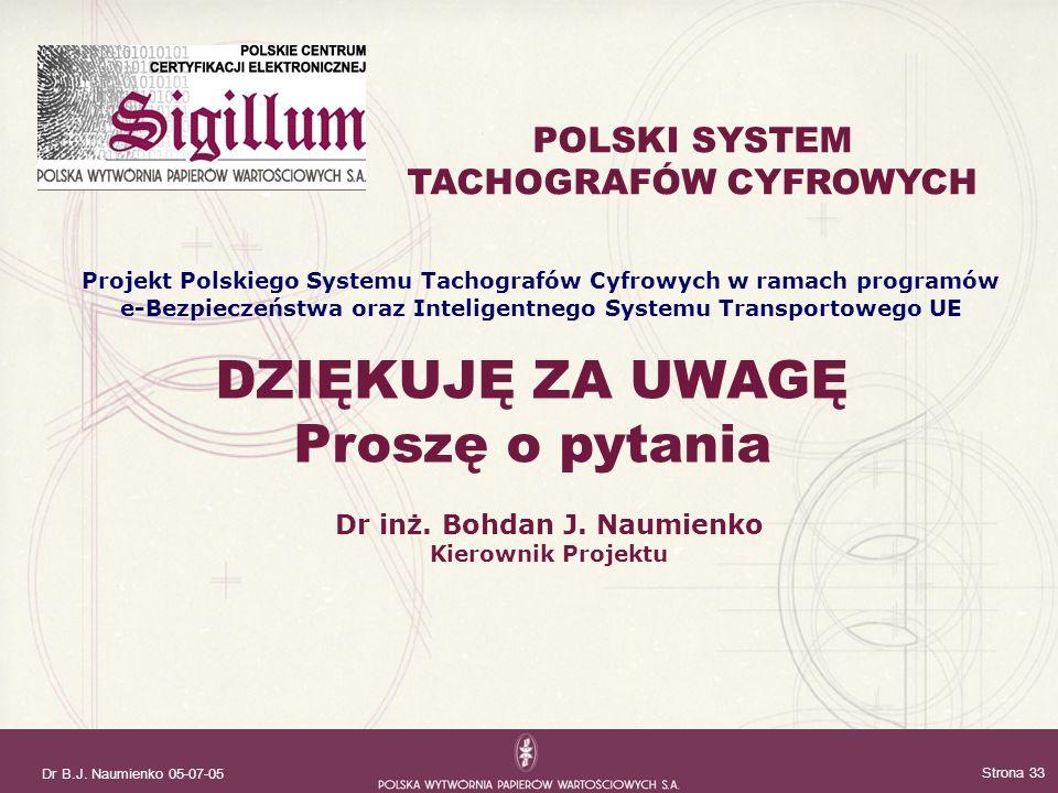 Dr B.J. Naumienko 05-07-05 Strona 33 DZIĘKUJĘ ZA UWAGĘ Proszę o pytania Dr inż. Bohdan J. Naumienko Kierownik Projektu POLSKI SYSTEM TACHOGRAFÓW CYFRO
