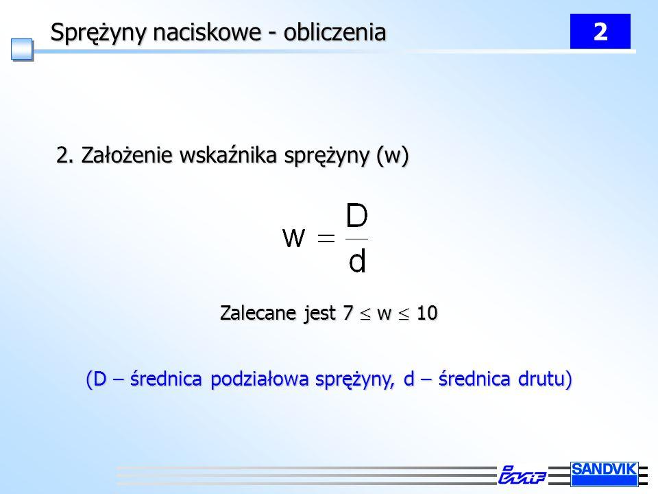 Sprężyny naciskowe - obliczenia 2 2. Założenie wskaźnika sprężyny (w) Zalecane jest 7 w 10 (D – średnica podziałowa sprężyny, d – średnica drutu)