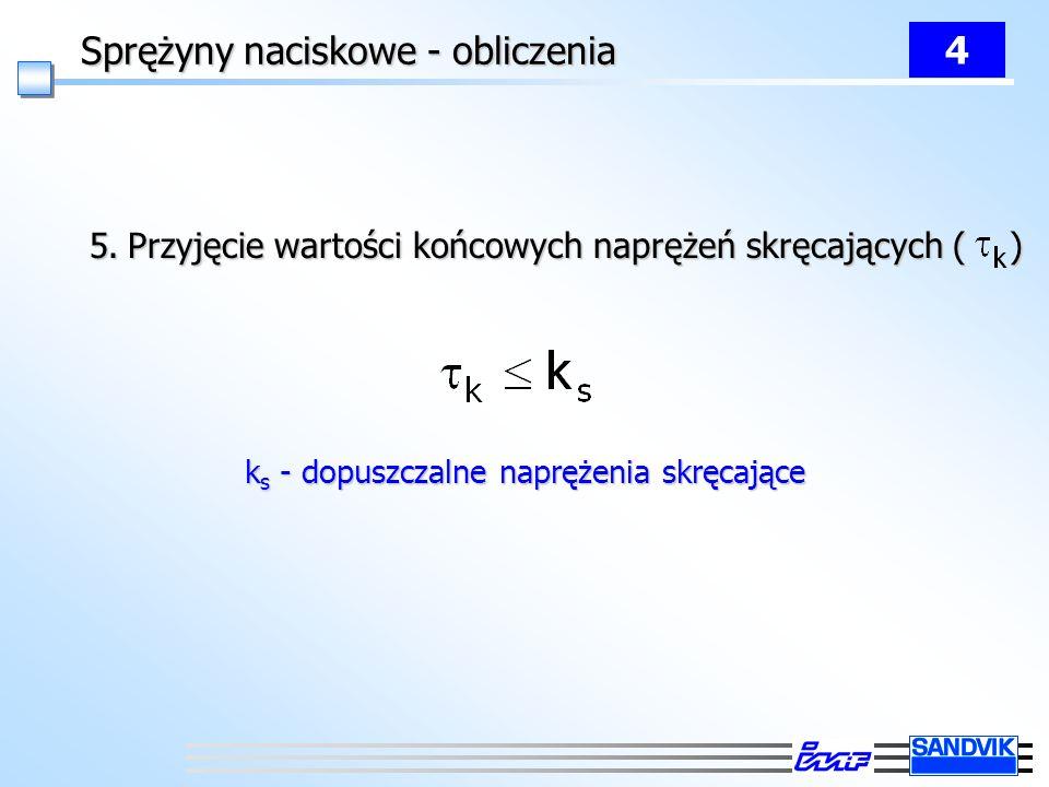 Sprężyny naciskowe - obliczenia 4 5. Przyjęcie wartości końcowych naprężeń skręcających ( ) k s - dopuszczalne naprężenia skręcające