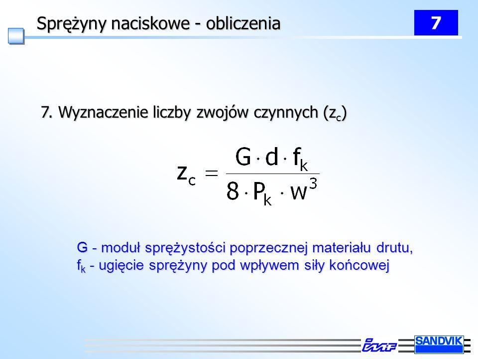 Sprężyny naciskowe - obliczenia 7 7. Wyznaczenie liczby zwojów czynnych (z c ) G - moduł sprężystości poprzecznej materiału drutu, f k - ugięcie spręż