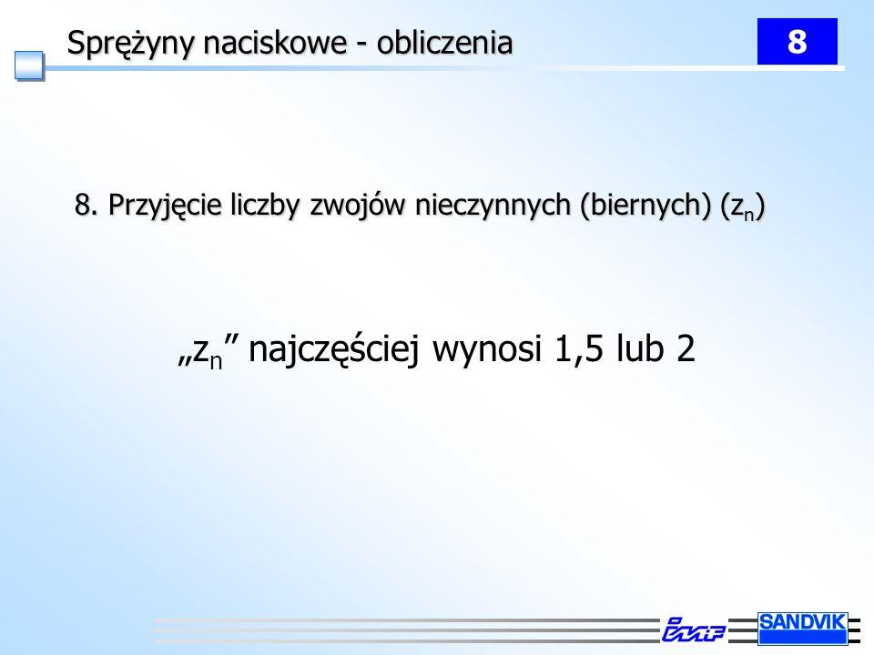 Sprężyny naciskowe - obliczenia 8 8. Przyjęcie liczby zwojów nieczynnych (biernych) (z n ) z n najczęściej wynosi 1,5 lub 2