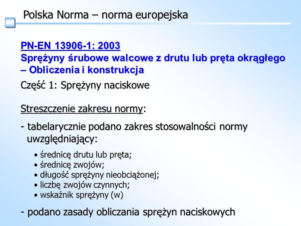 Polska Norma – norma europejska PN-EN 13906-1: 2003 Sprężyny śrubowe walcowe z drutu lub pręta okrągłego – Obliczenia i konstrukcja Część 1: Sprężyny naciskowe Streszczenie zakresu normy: - tabelarycznie podano zakres stosowalności normy uwzględniający: średnicę drutu lub pręta; średnicę zwojów; długość sprężyny nieobciążonej; liczbę zwojów czynnych; wskaźnik sprężyny (w) średnicę drutu lub pręta; średnicę zwojów; długość sprężyny nieobciążonej; liczbę zwojów czynnych; wskaźnik sprężyny (w) - podano zasady obliczania sprężyn naciskowych