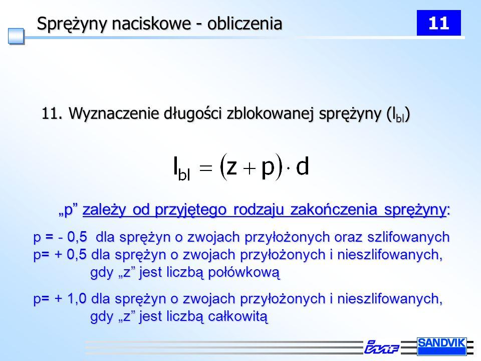 Sprężyny naciskowe - obliczenia 11 11. Wyznaczenie długości zblokowanej sprężyny (l bl ) p zależy od przyjętego rodzaju zakończenia sprężyny: p = - 0,