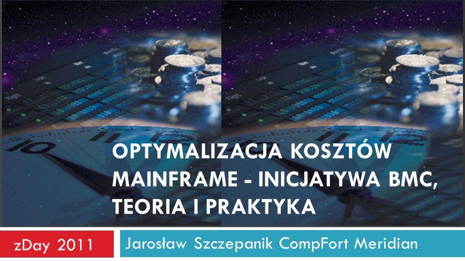 OPTYMALIZACJA KOSZTÓW MAINFRAME - INICJATYWA BMC, TEORIA I PRAKTYKA Jarosław Szczepanik CompFort Meridian zDay 2011