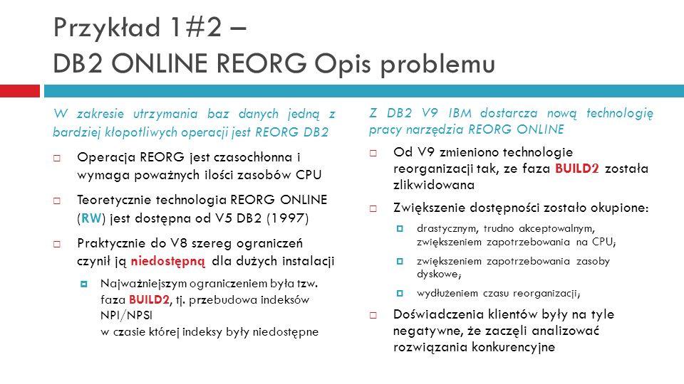 Przykład 1#2 – DB2 ONLINE REORG Opis problemu Z DB2 V9 IBM dostarcza nową technologię pracy narzędzia REORG ONLINE Od V9 zmieniono technologie reorgan