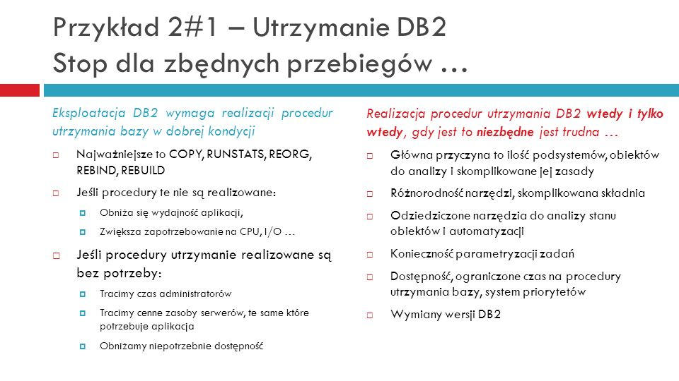 Przykład 2#1 – Utrzymanie DB2 Stop dla zbędnych przebiegów … Realizacja procedur utrzymania DB2 wtedy i tylko wtedy, gdy jest to niezbędne jest trudna