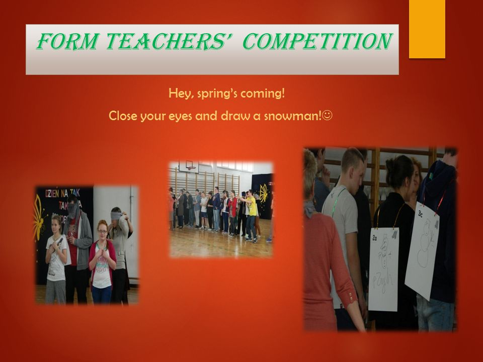 Form teachers competition Hey, springs coming! Close your eyes and draw a snowman!