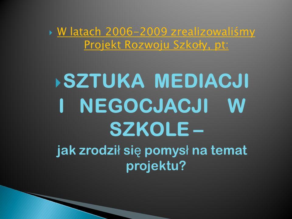W latach 2006-2009 zrealizowaliśmy Projekt Rozwoju Szkoły, pt: SZTUKA MEDIACJI I NEGOCJACJI W SZKOLE – jak zrodzi ł si ę pomys ł na temat projektu?