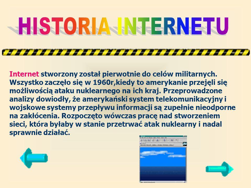 Internet stworzony został pierwotnie do celów militarnych. Wszystko zaczęło się w 1960r,kiedy to amerykanie przejęli się możliwością ataku nuklearnego