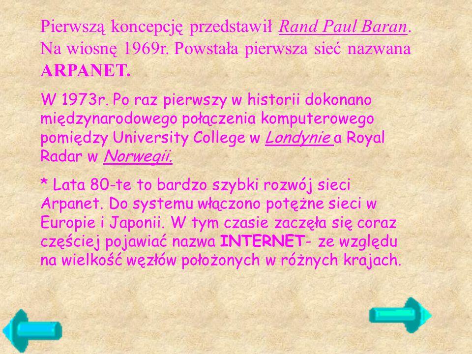 Pierwszą koncepcję przedstawił Rand Paul Baran. Na wiosnę 1969r. Powstała pierwsza sieć nazwana ARPANET. W 1973r. Po raz pierwszy w historii dokonano