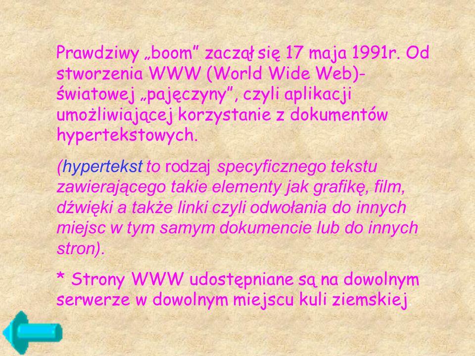 Prawdziwy boom zaczął się 17 maja 1991r. Od stworzenia WWW (World Wide Web)- światowej pajęczyny, czyli aplikacji umożliwiającej korzystanie z dokumen