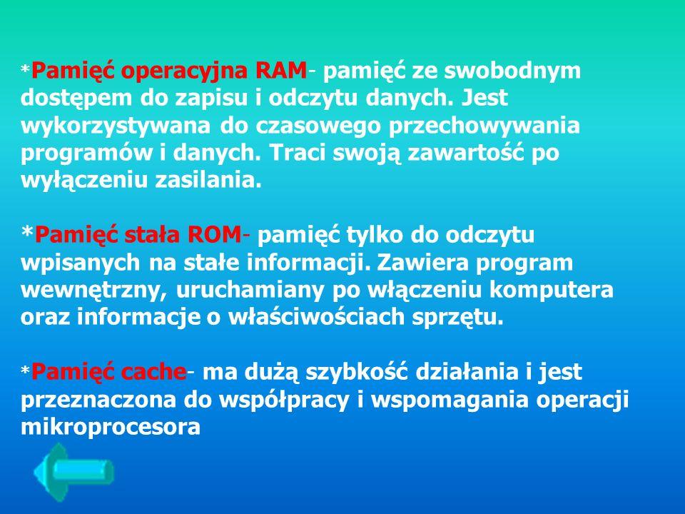 * Pamięć operacyjna RAM- pamięć ze swobodnym dostępem do zapisu i odczytu danych. Jest wykorzystywana do czasowego przechowywania programów i danych.
