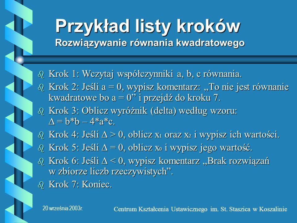 20 września 2003r. Centrum Kształcenia Ustawicznego im. St. Staszica w Koszalinie Przykład listy kroków Rozwiązywanie równania kwadratowego b Krok 1: