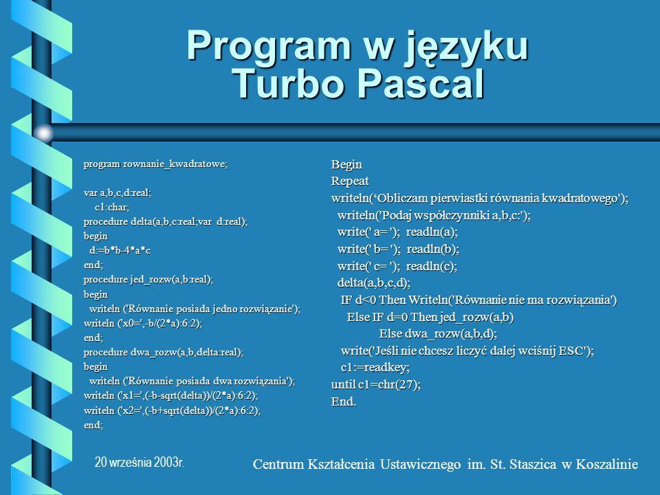 20 września 2003r. Centrum Kształcenia Ustawicznego im. St. Staszica w Koszalinie Program w języku Turbo Pascal program rownanie_kwadratowe; var a,b,c