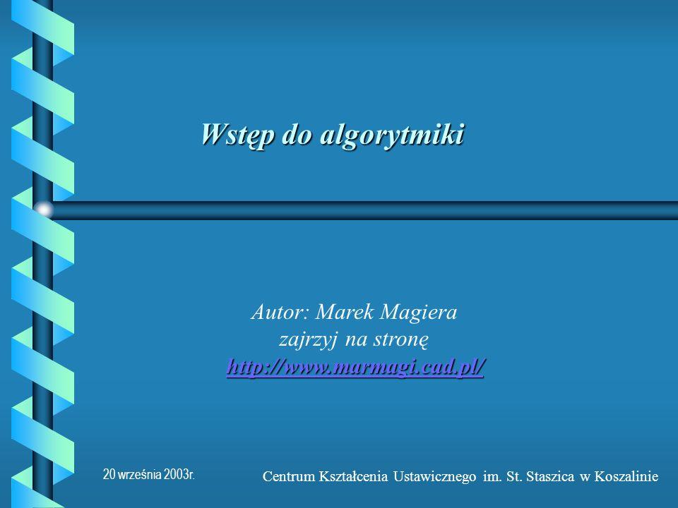 20 września 2003r. Centrum Kształcenia Ustawicznego im. St. Staszica w Koszalinie Wstęp do algorytmiki http://www.marmagi.cad.pl/ http://www.marmagi.c