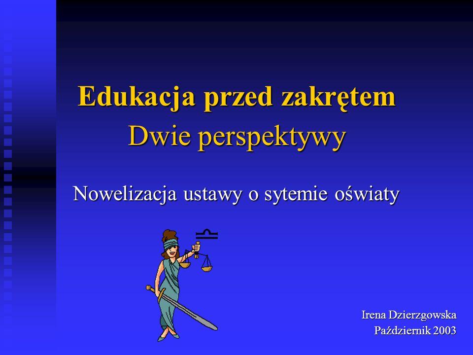 Edukacja przed zakrętem Nowelizacja ustawy o sytemie oświaty Irena Dzierzgowska Październik 2003 Dwie perspektywy