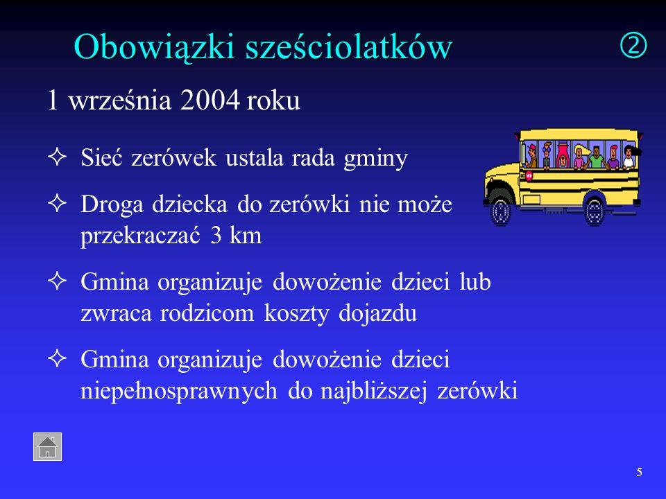 5 Obowiązki sześciolatków 1 września 2004 roku Sieć zerówek ustala rada gminy Droga dziecka do zerówki nie może przekraczać 3 km Gmina organizuje dowożenie dzieci lub zwraca rodzicom koszty dojazdu Gmina organizuje dowożenie dzieci niepełnosprawnych do najbliższej zerówki