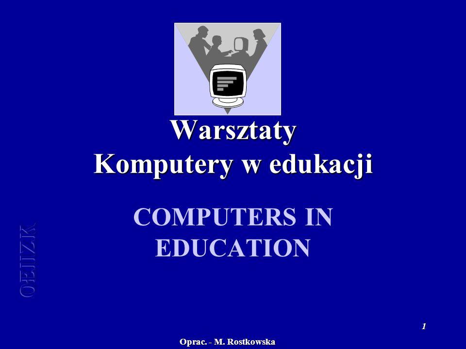 Oprac. - M. Rostkowska 1 Warsztaty Komputery w edukacji COMPUTERS IN EDUCATION