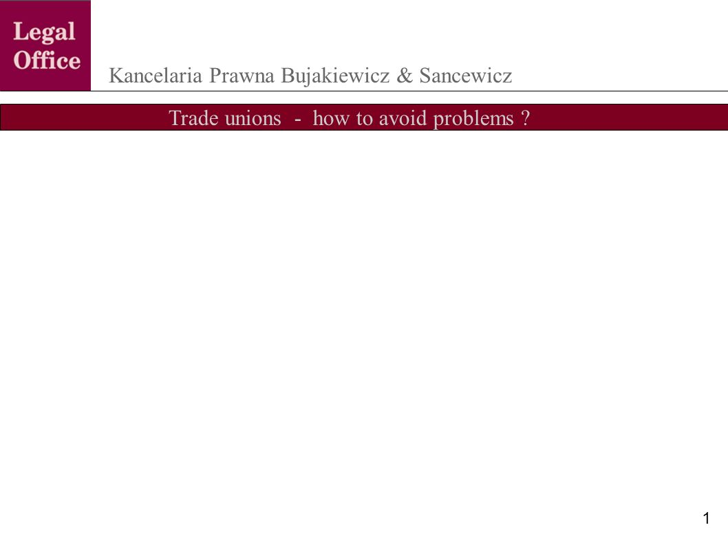 Trade unions - how to avoid problems ? Kancelaria Prawna Bujakiewicz & Sancewicz 1