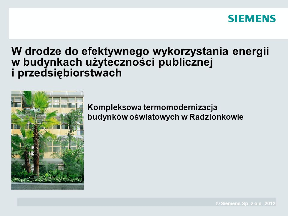 © Siemens Sp. z o.o. 2012 Kompleksowa termomodernizacja budynków oświatowych w Radzionkowie W drodze do efektywnego wykorzystania energii w budynkach
