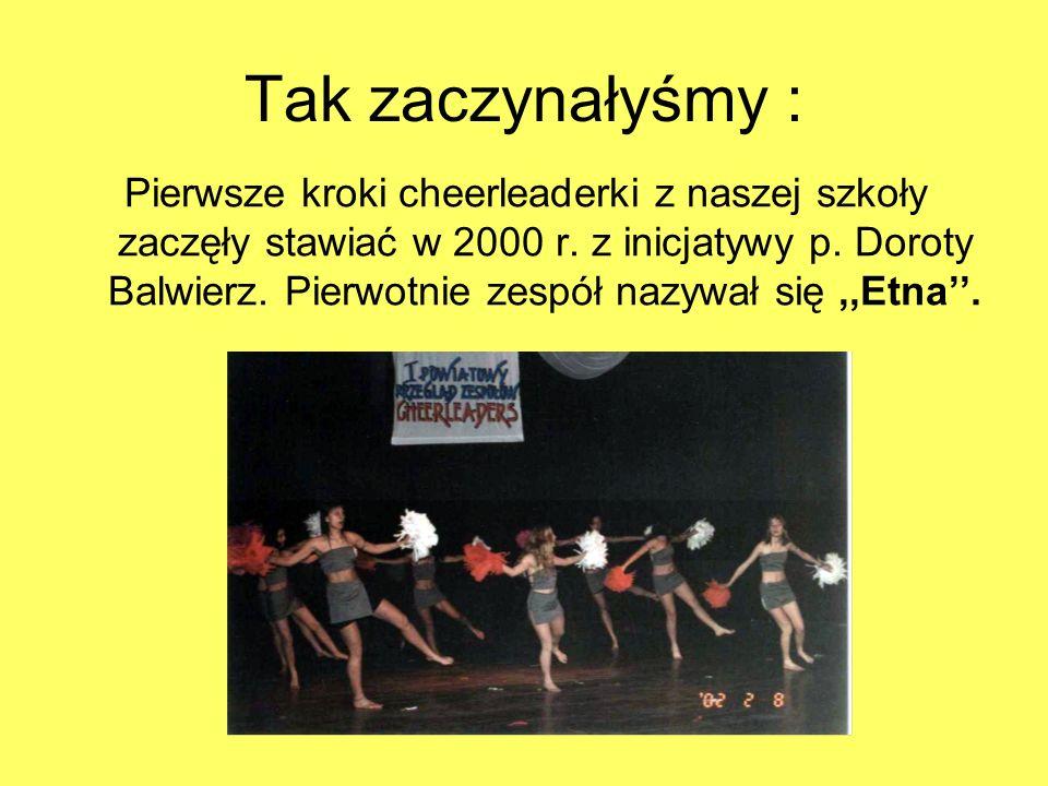Tak zaczynałyśmy : Pierwsze kroki cheerleaderki z naszej szkoły zaczęły stawiać w 2000 r. z inicjatywy p. Doroty Balwierz. Pierwotnie zespół nazywał s