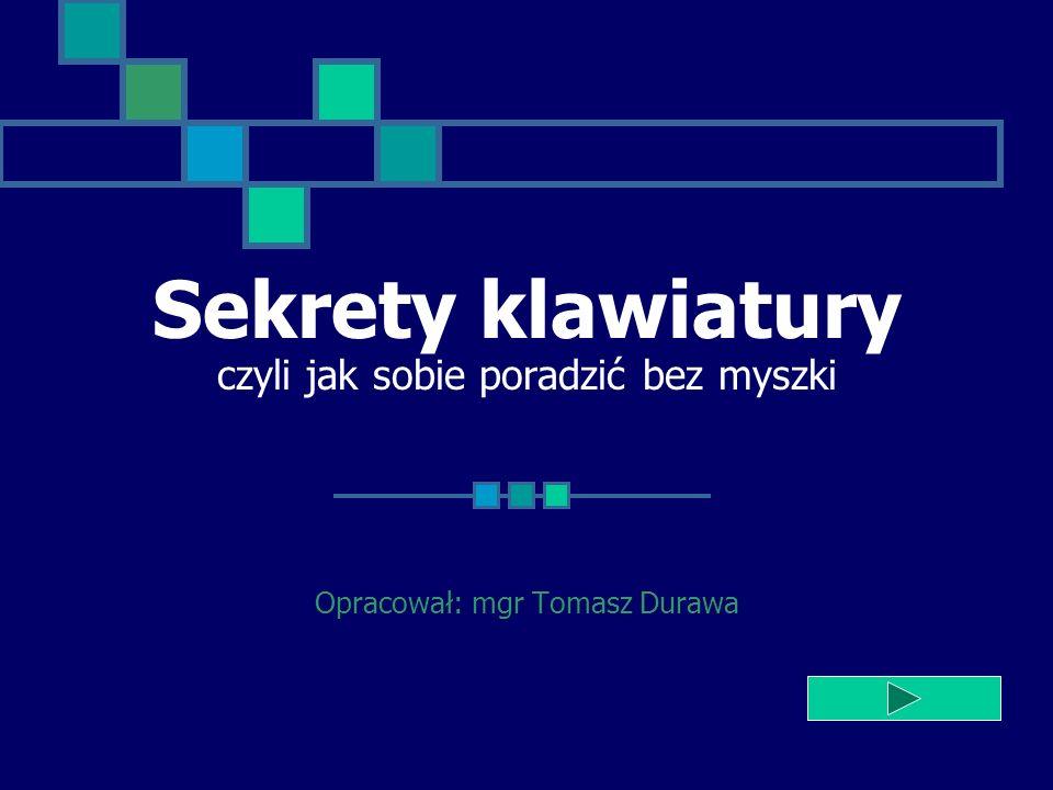 Sekrety klawiatury czyli jak sobie poradzić bez myszki Opracował: mgr Tomasz Durawa