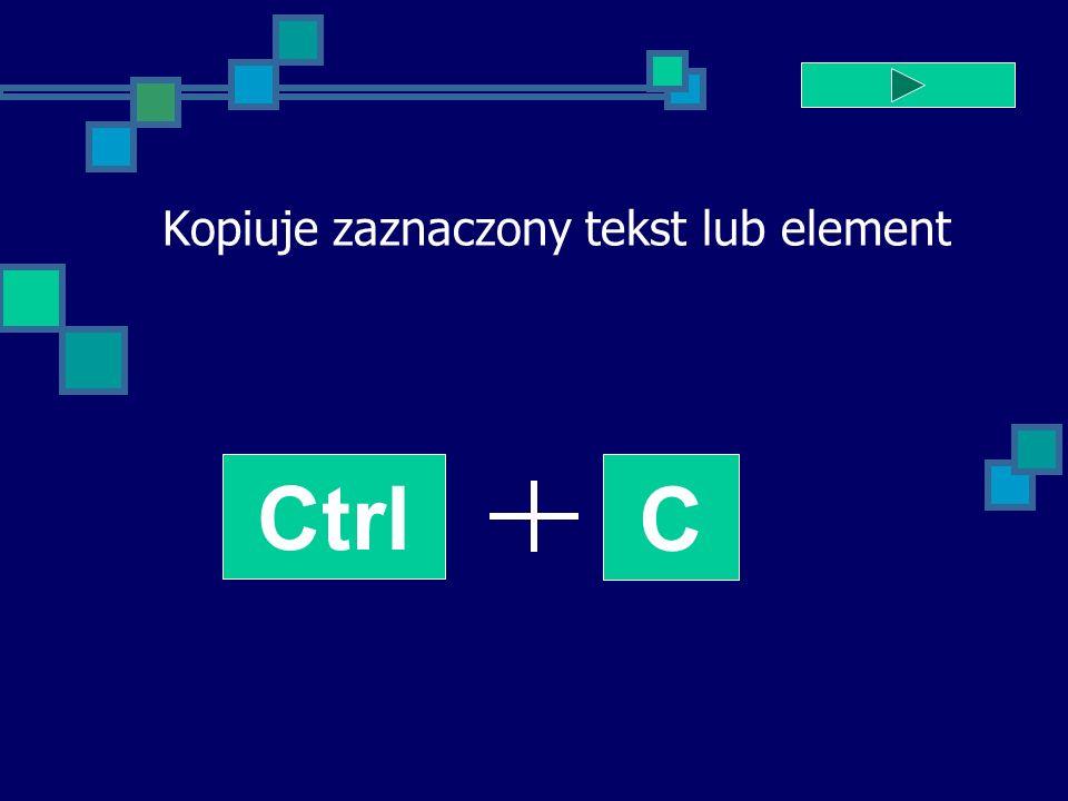 Kopiuje zaznaczony tekst lub element Ctrl C
