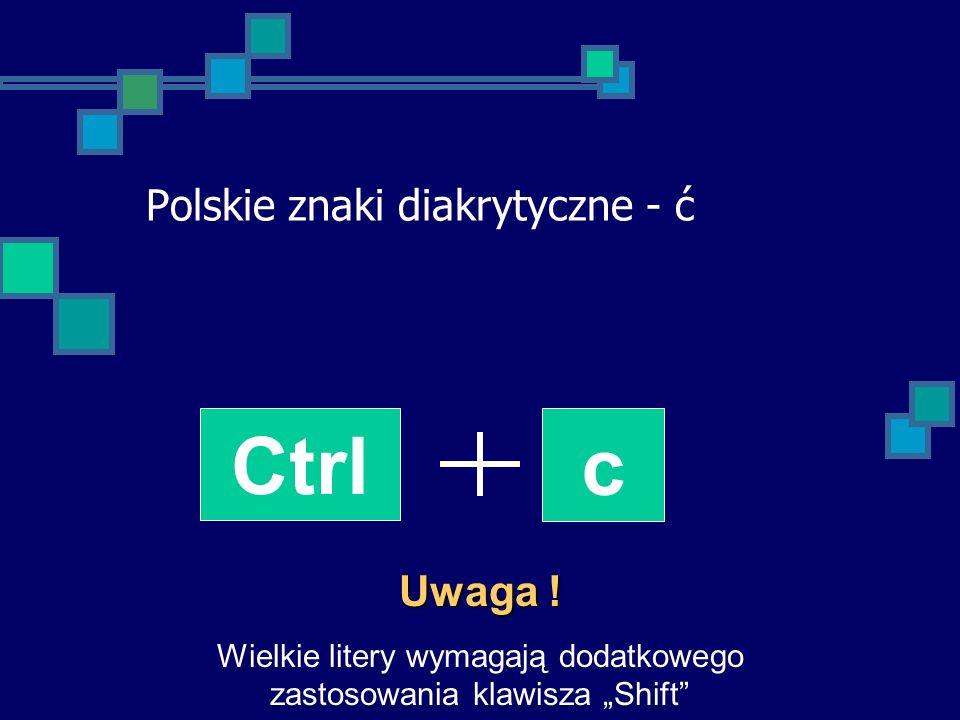 Polskie znaki diakrytyczne - ć Ctrl c Uwaga ! Wielkie litery wymagają dodatkowego zastosowania klawisza Shift