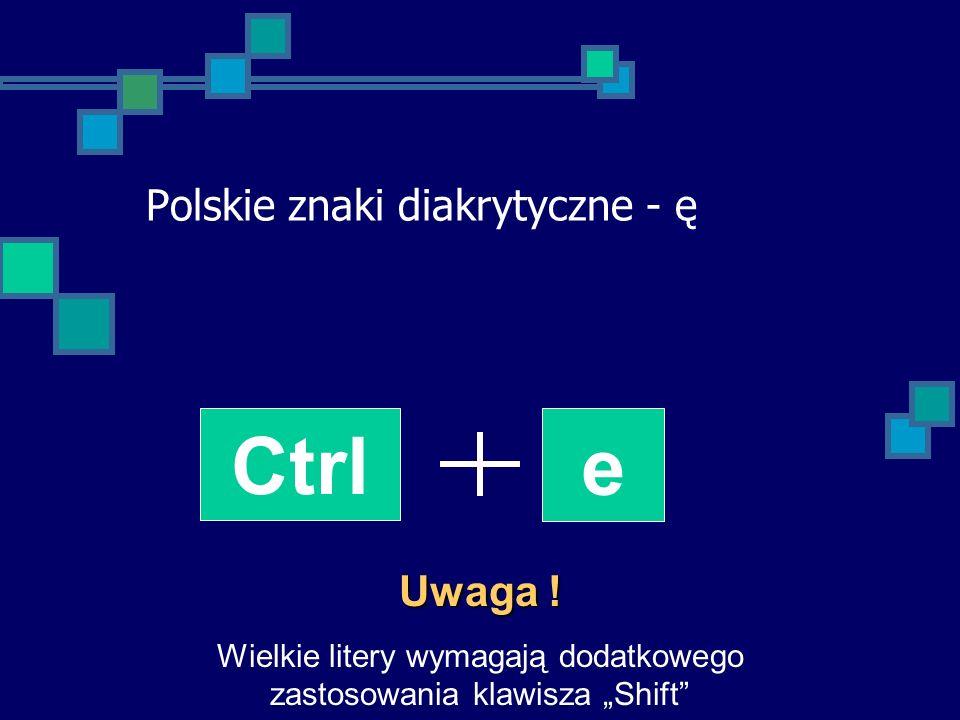 Polskie znaki diakrytyczne - ę Ctrl e Uwaga ! Wielkie litery wymagają dodatkowego zastosowania klawisza Shift