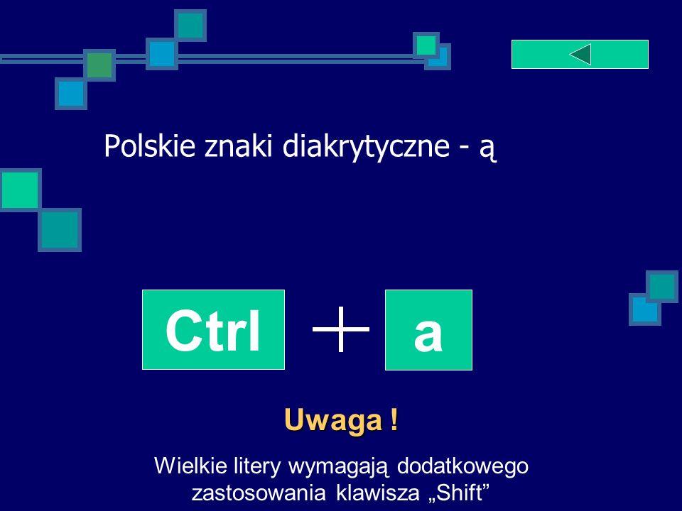 Polskie znaki diakrytyczne - ą Ctrl a Uwaga ! Wielkie litery wymagają dodatkowego zastosowania klawisza Shift