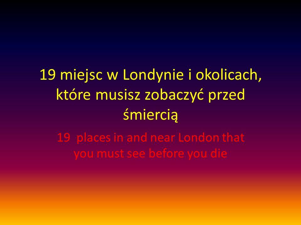 19 miejsc w Londynie i okolicach, które musisz zobaczyć przed śmiercią 19 places in and near London that you must see before you die