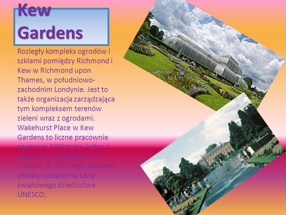 Kew Gardens Rozległy kompleks ogrodów i szklarni pomiędzy Richmond i Kew w Richmond upon Thames, w południowo- zachodnim Londynie. Jest to także organ