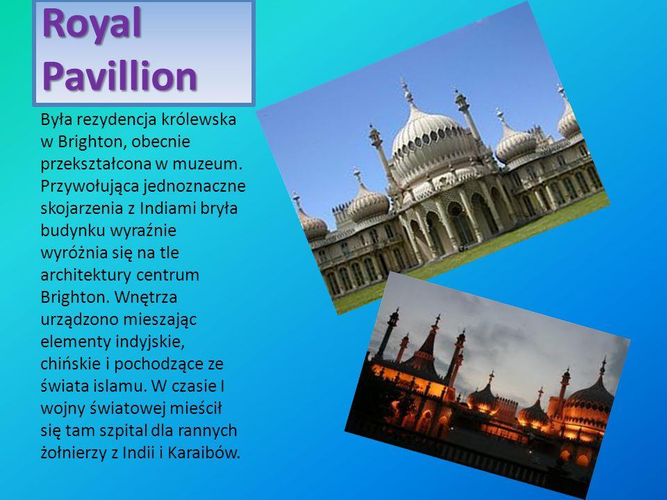 Royal Pavillion Była rezydencja królewska w Brighton, obecnie przekształcona w muzeum. Przywołująca jednoznaczne skojarzenia z Indiami bryła budynku w