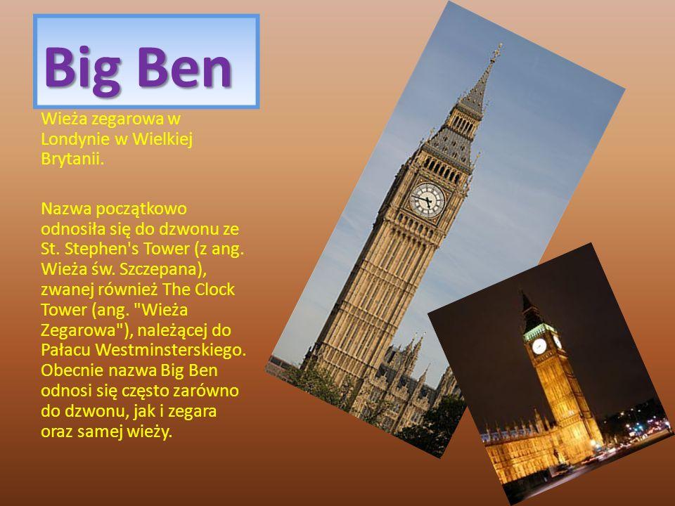 Big Ben Wieża zegarowa w Londynie w Wielkiej Brytanii. Nazwa początkowo odnosiła się do dzwonu ze St. Stephen's Tower (z ang. Wieża św. Szczepana), zw