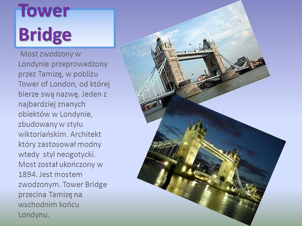 Tower Bridge Most zwodzony w Londynie przeprowadzony przez Tamizę, w pobliżu Tower of London, od której bierze swą nazwę. Jeden z najbardziej znanych