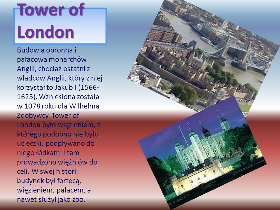 Tower of London Budowla obronna i pałacowa monarchów Anglii, chociaż ostatni z władców Anglii, który z niej korzystał to Jakub I (1566- 1625). Wzniesi